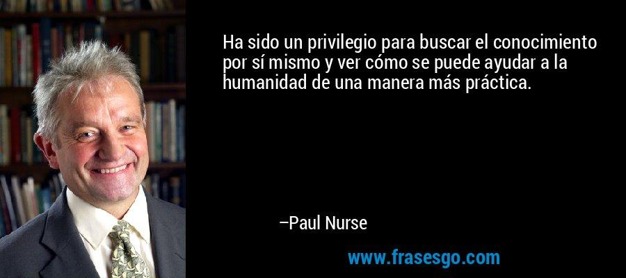 Ha sido un privilegio para buscar el conocimiento por sí mismo y ver cómo se puede ayudar a la humanidad de una manera más práctica. – Paul Nurse
