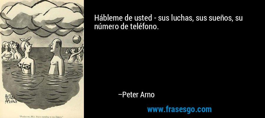 Hábleme de usted - sus luchas, sus sueños, su número de teléfono. – Peter Arno
