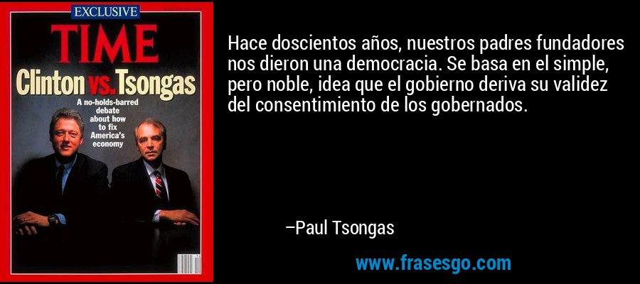 Hace doscientos años, nuestros padres fundadores nos dieron una democracia. Se basa en el simple, pero noble, idea que el gobierno deriva su validez del consentimiento de los gobernados. – Paul Tsongas