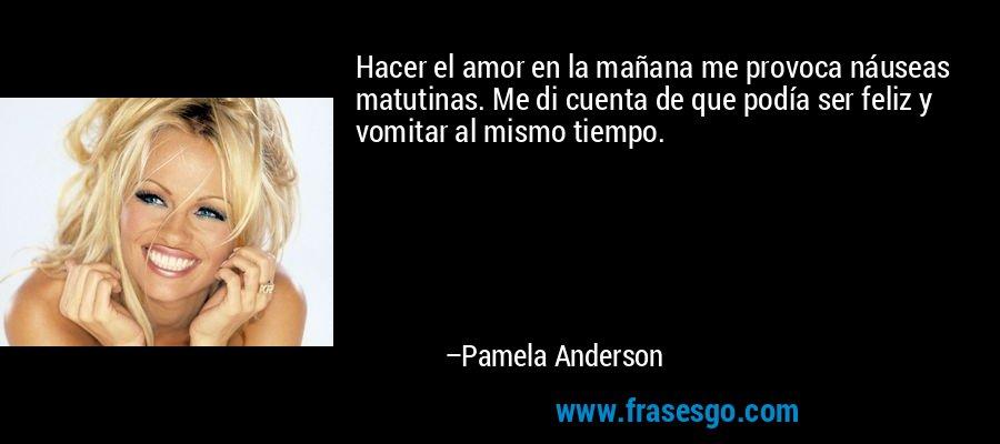 Hacer el amor en la mañana me provoca náuseas matutinas. Me di cuenta de que podía ser feliz y vomitar al mismo tiempo. – Pamela Anderson