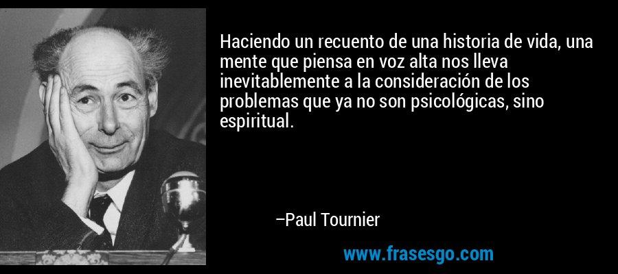 Haciendo un recuento de una historia de vida, una mente que piensa en voz alta nos lleva inevitablemente a la consideración de los problemas que ya no son psicológicas, sino espiritual. – Paul Tournier
