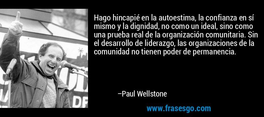 Hago hincapié en la autoestima, la confianza en sí mismo y la dignidad, no como un ideal, sino como una prueba real de la organización comunitaria. Sin el desarrollo de liderazgo, las organizaciones de la comunidad no tienen poder de permanencia. – Paul Wellstone