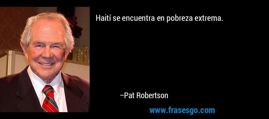 Haití se encuentra en pobreza extrema. – Pat Robertson