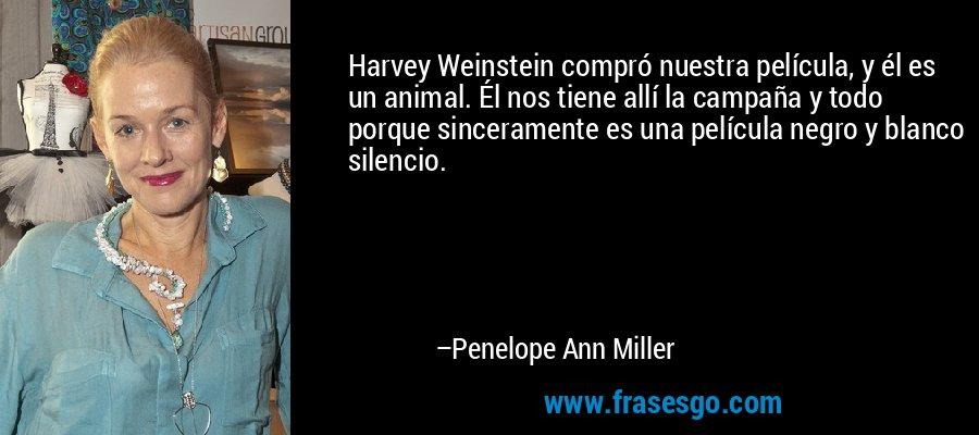 Harvey Weinstein compró nuestra película, y él es un animal. Él nos tiene allí la campaña y todo porque sinceramente es una película negro y blanco silencio. – Penelope Ann Miller