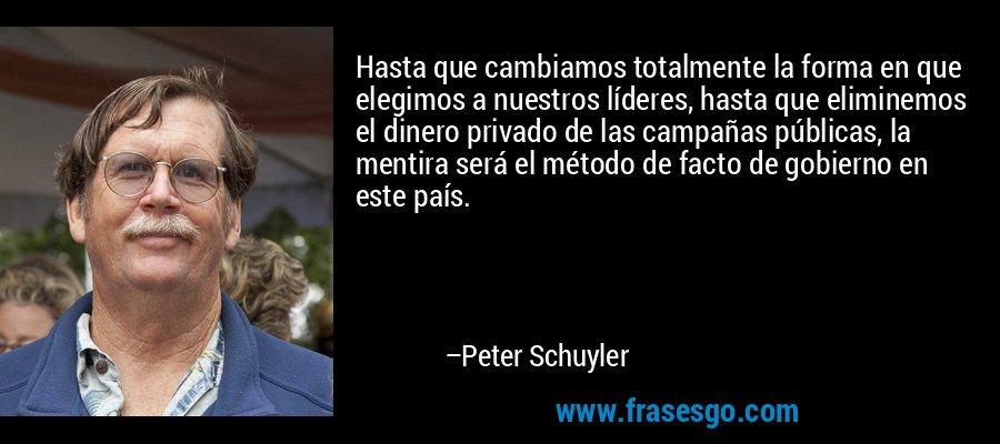 Hasta que cambiamos totalmente la forma en que elegimos a nuestros líderes, hasta que eliminemos el dinero privado de las campañas públicas, la mentira será el método de facto de gobierno en este país. – Peter Schuyler