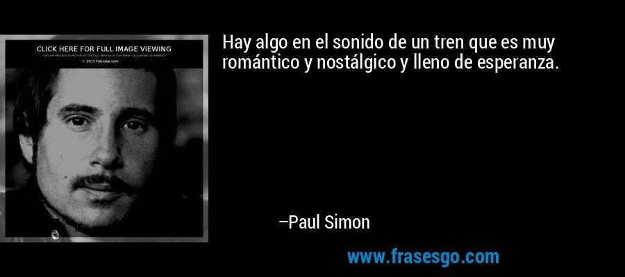 Hay algo en el sonido de un tren que es muy romántico y nostálgico y lleno de esperanza. – Paul Simon