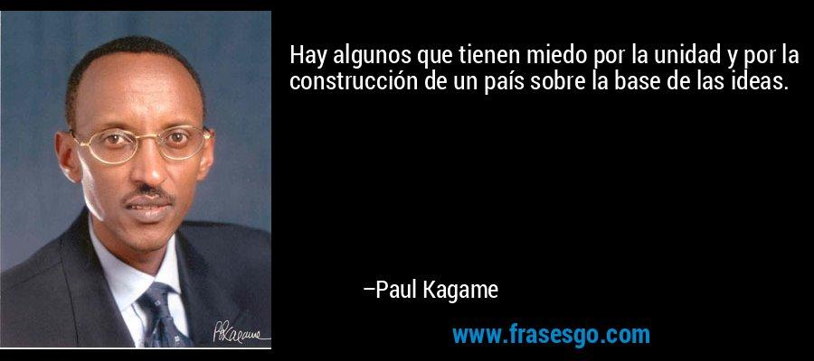 Hay algunos que tienen miedo por la unidad y por la construcción de un país sobre la base de las ideas. – Paul Kagame