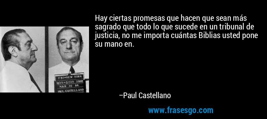 Hay ciertas promesas que hacen que sean más sagrado que todo lo que sucede en un tribunal de justicia, no me importa cuántas Biblias usted pone su mano en. – Paul Castellano