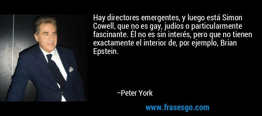 Hay directores emergentes, y luego está Simon Cowell, que no es gay, judíos o particularmente fascinante. Él no es sin interés, pero que no tienen exactamente el interior de, por ejemplo, Brian Epstein. – Peter York