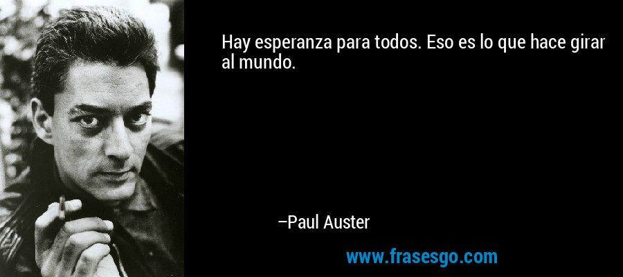 Hay esperanza para todos. Eso es lo que hace girar al mundo. – Paul Auster