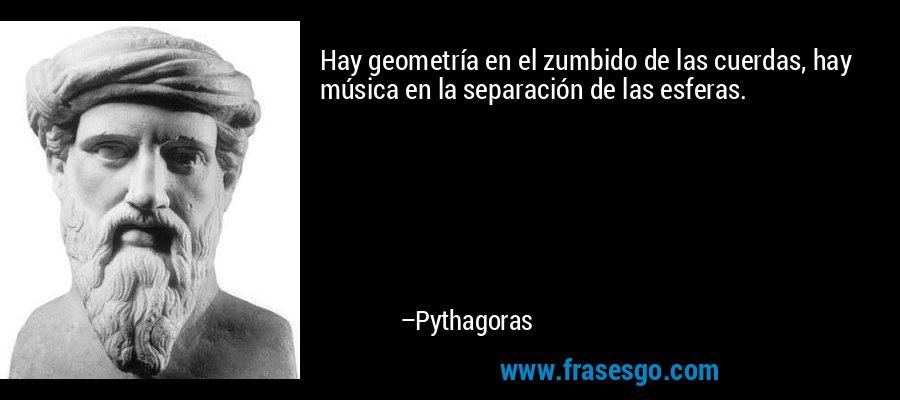 Hay geometría en el zumbido de las cuerdas, hay música en la separación de las esferas. – Pythagoras