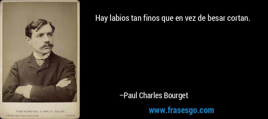 Hay labios tan finos que en vez de besar cortan. – Paul Charles Bourget