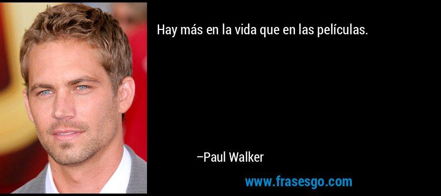 Hay más en la vida que en las películas. – Paul Walker