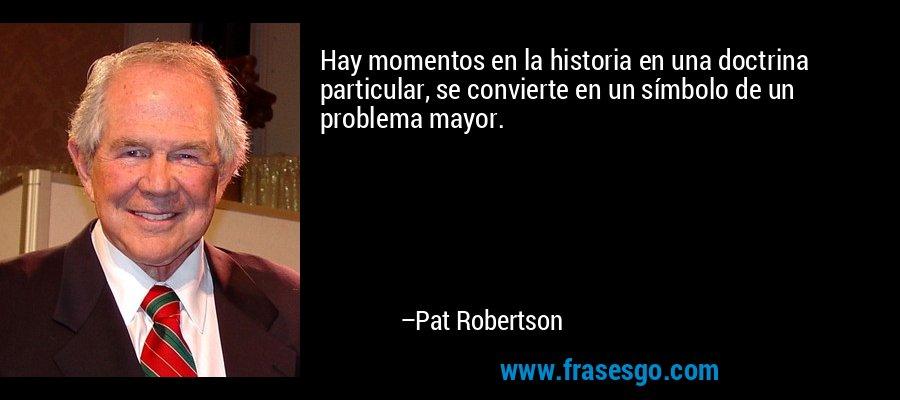 Hay momentos en la historia en una doctrina particular, se convierte en un símbolo de un problema mayor. – Pat Robertson