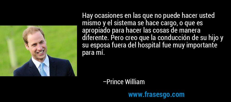 Hay ocasiones en las que no puede hacer usted mismo y el sistema se hace cargo, o que es apropiado para hacer las cosas de manera diferente. Pero creo que la conducción de su hijo y su esposa fuera del hospital fue muy importante para mí. – Prince William