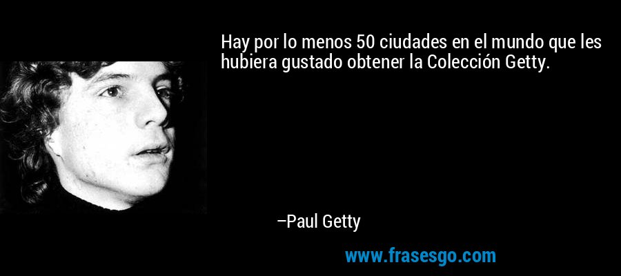 Hay por lo menos 50 ciudades en el mundo que les hubiera gustado obtener la Colección Getty. – Paul Getty