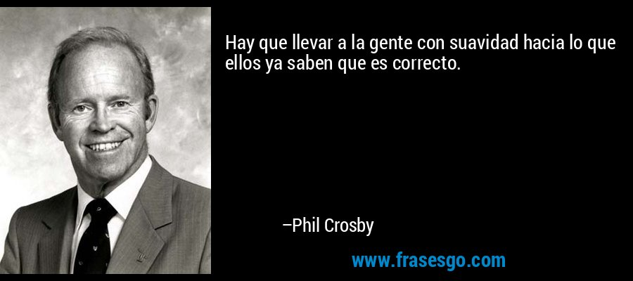 Hay que llevar a la gente con suavidad hacia lo que ellos ya saben que es correcto. – Phil Crosby