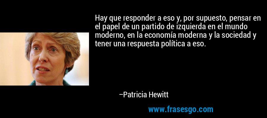 Hay que responder a eso y, por supuesto, pensar en el papel de un partido de izquierda en el mundo moderno, en la economía moderna y la sociedad y tener una respuesta política a eso. – Patricia Hewitt