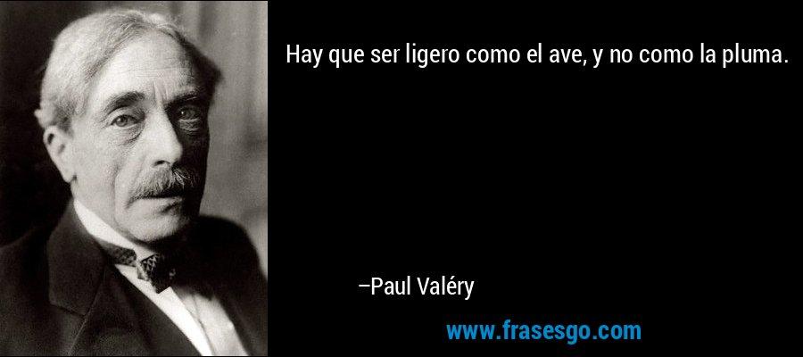 Hay que ser ligero como el ave, y no como la pluma. – Paul Valéry