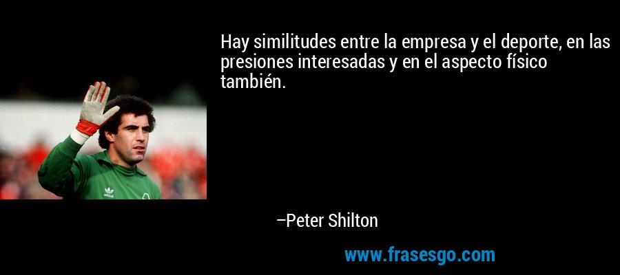 Hay similitudes entre la empresa y el deporte, en las presiones interesadas y en el aspecto físico también. – Peter Shilton