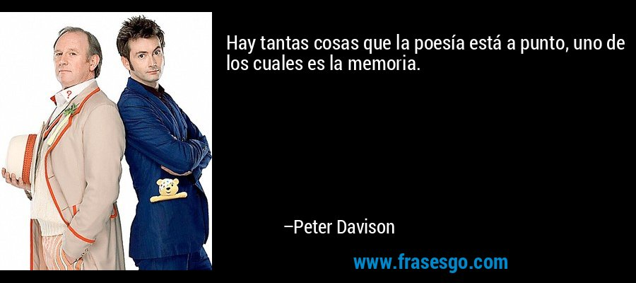Hay tantas cosas que la poesía está a punto, uno de los cuales es la memoria. – Peter Davison