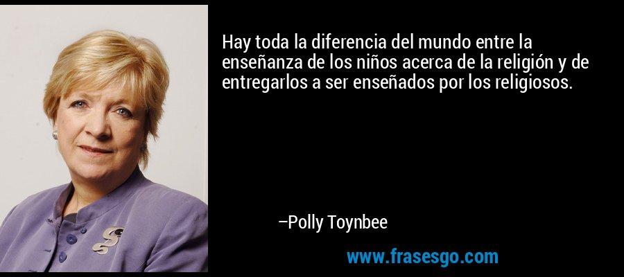 Hay toda la diferencia del mundo entre la enseñanza de los niños acerca de la religión y de entregarlos a ser enseñados por los religiosos. – Polly Toynbee