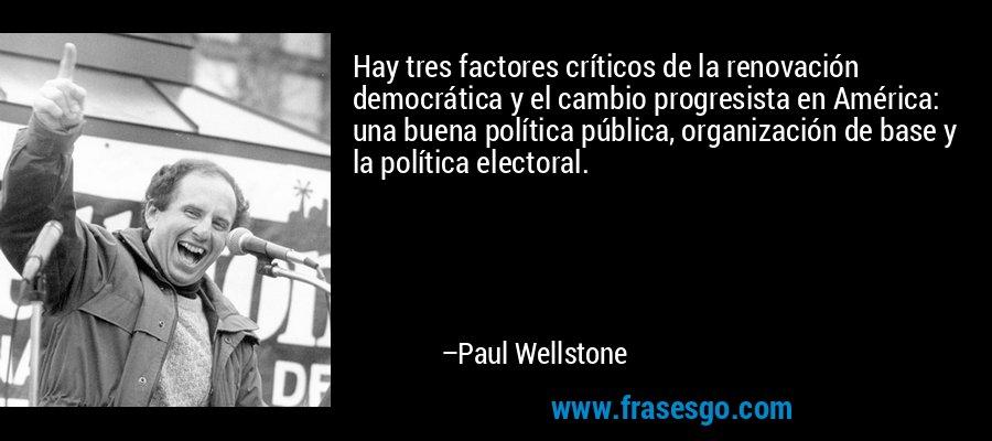 Hay tres factores críticos de la renovación democrática y el cambio progresista en América: una buena política pública, organización de base y la política electoral. – Paul Wellstone