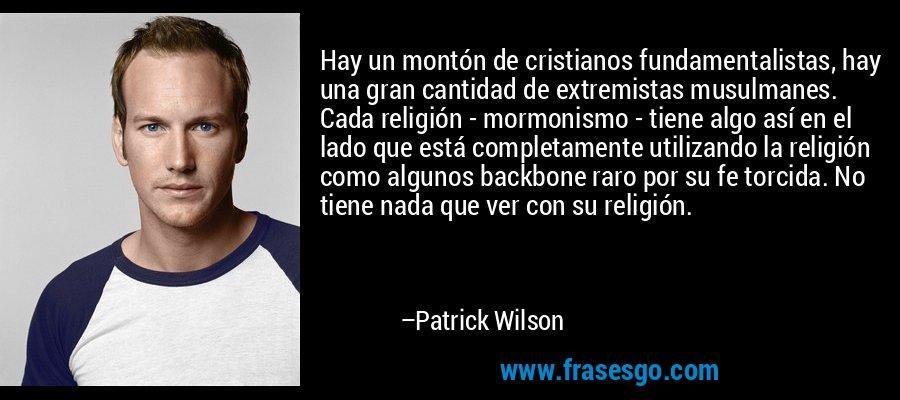 Hay un montón de cristianos fundamentalistas, hay una gran cantidad de extremistas musulmanes. Cada religión - mormonismo - tiene algo así en el lado que está completamente utilizando la religión como algunos backbone raro por su fe torcida. No tiene nada que ver con su religión. – Patrick Wilson
