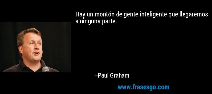 Hay un montón de gente inteligente que llegaremos a ninguna parte. – Paul Graham