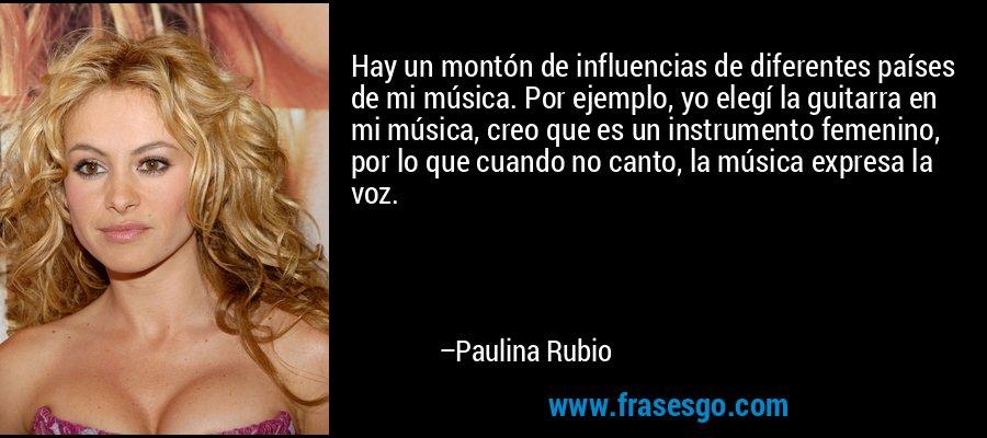 Hay un montón de influencias de diferentes países de mi música. Por ejemplo, yo elegí la guitarra en mi música, creo que es un instrumento femenino, por lo que cuando no canto, la música expresa la voz. – Paulina Rubio