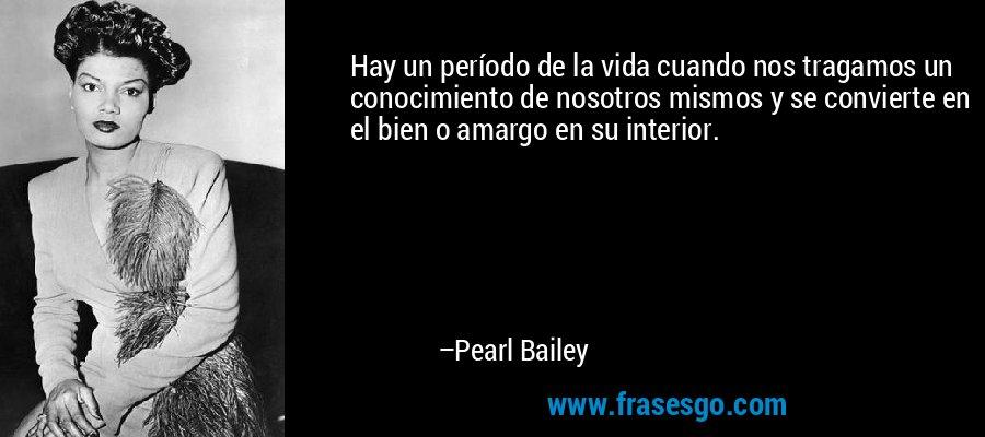 Hay un período de la vida cuando nos tragamos un conocimiento de nosotros mismos y se convierte en el bien o amargo en su interior. – Pearl Bailey