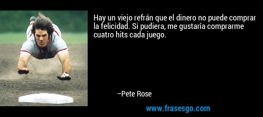 Hay un viejo refrán que el dinero no puede comprar la felicidad. Si pudiera, me gustaría comprarme cuatro hits cada juego. – Pete Rose