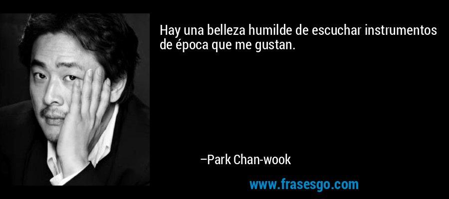 Hay una belleza humilde de escuchar instrumentos de época que me gustan. – Park Chan-wook