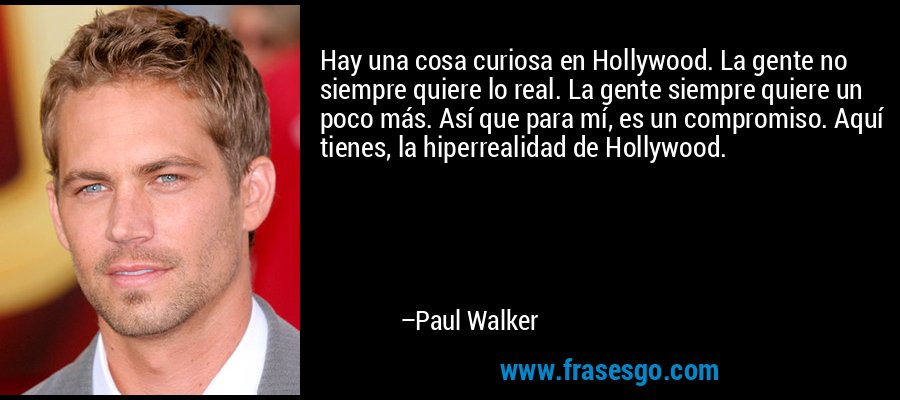 Hay una cosa curiosa en Hollywood. La gente no siempre quiere lo real. La gente siempre quiere un poco más. Así que para mí, es un compromiso. Aquí tienes, la hiperrealidad de Hollywood. – Paul Walker