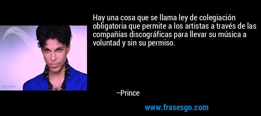 Hay una cosa que se llama ley de colegiación obligatoria que permite a los artistas a través de las compañías discográficas para llevar su música a voluntad y sin su permiso. – Prince