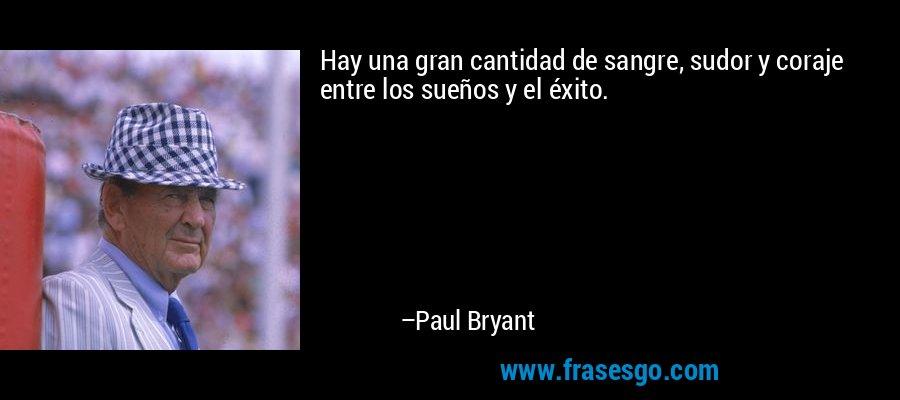 Hay una gran cantidad de sangre, sudor y coraje entre los sueños y el éxito. – Paul Bryant