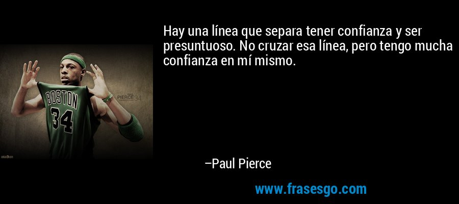 Hay una línea que separa tener confianza y ser presuntuoso. No cruzar esa línea, pero tengo mucha confianza en mí mismo. – Paul Pierce