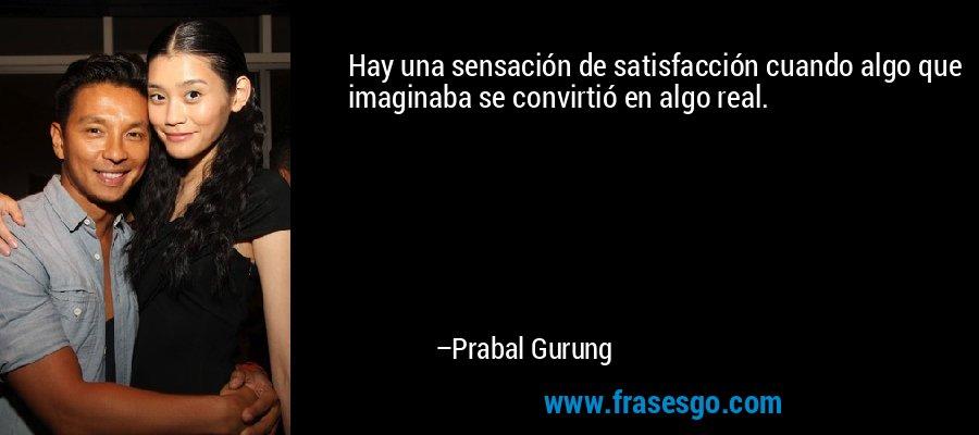 Hay una sensación de satisfacción cuando algo que imaginaba se convirtió en algo real. – Prabal Gurung