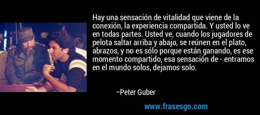 Hay una sensación de vitalidad que viene de la conexión, la experiencia compartida. Y usted lo ve en todas partes. Usted ve, cuando los jugadores de pelota saltar arriba y abajo, se reúnen en el plato, abrazos, y no es sólo porque están ganando, es ese momento compartido, esa sensación de - entramos en el mundo solos, dejamos solo. – Peter Guber