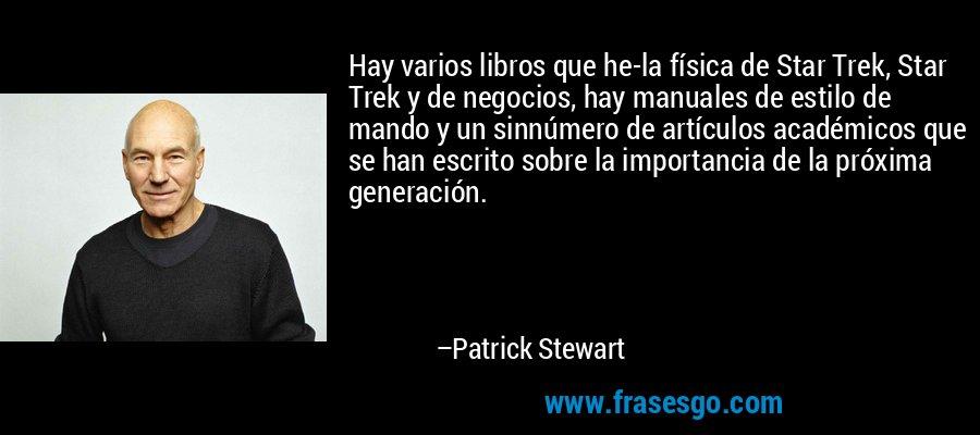 Hay varios libros que he-la física de Star Trek, Star Trek y de negocios, hay manuales de estilo de mando y un sinnúmero de artículos académicos que se han escrito sobre la importancia de la próxima generación. – Patrick Stewart
