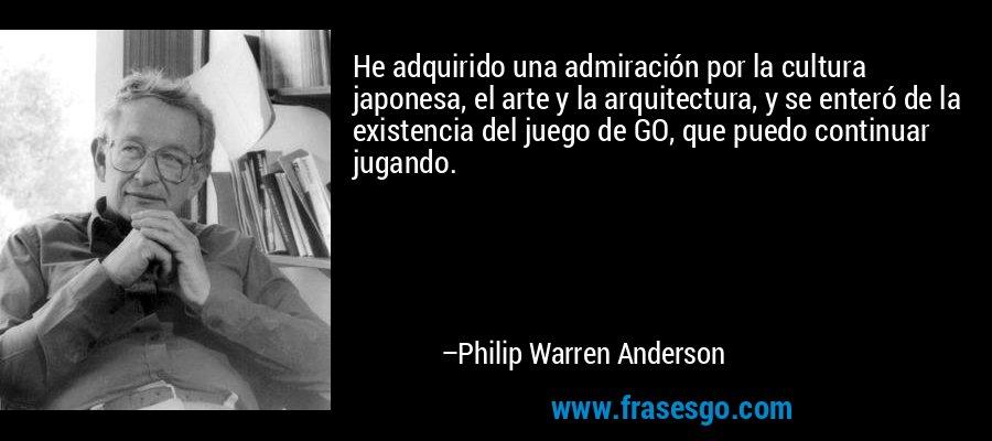 He adquirido una admiración por la cultura japonesa, el arte y la arquitectura, y se enteró de la existencia del juego de GO, que puedo continuar jugando. – Philip Warren Anderson