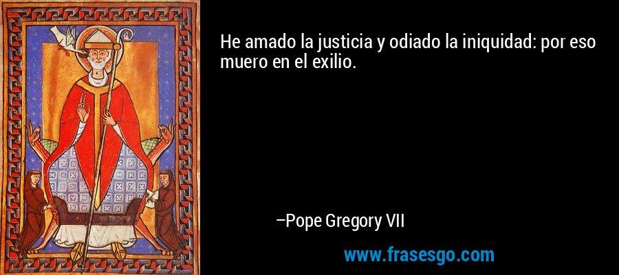 He amado la justicia y odiado la iniquidad: por eso muero en el exilio. – Pope Gregory VII