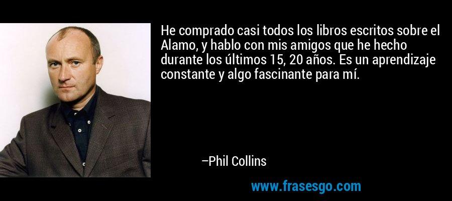 He comprado casi todos los libros escritos sobre el Alamo, y hablo con mis amigos que he hecho durante los últimos 15, 20 años. Es un aprendizaje constante y algo fascinante para mí. – Phil Collins