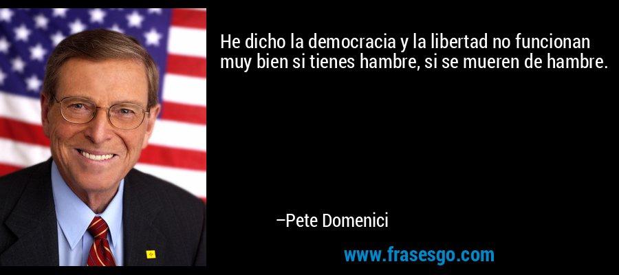 He dicho la democracia y la libertad no funcionan muy bien si tienes hambre, si se mueren de hambre. – Pete Domenici