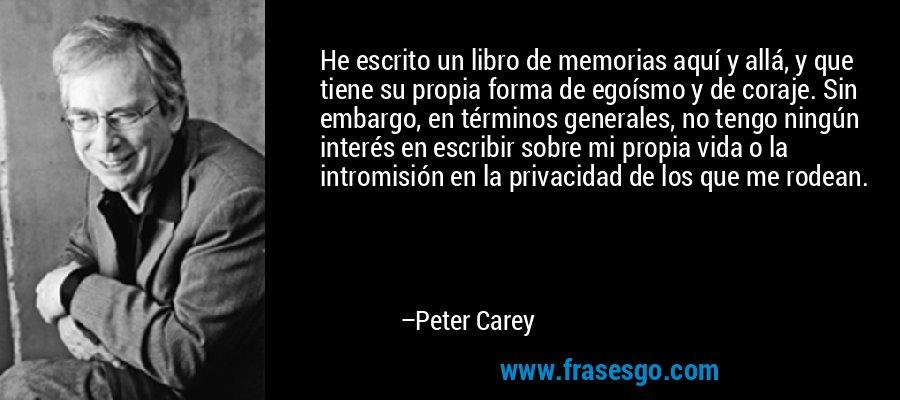 He escrito un libro de memorias aquí y allá, y que tiene su propia forma de egoísmo y de coraje. Sin embargo, en términos generales, no tengo ningún interés en escribir sobre mi propia vida o la intromisión en la privacidad de los que me rodean. – Peter Carey