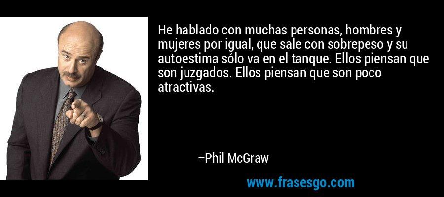 He hablado con muchas personas, hombres y mujeres por igual, que sale con sobrepeso y su autoestima sólo va en el tanque. Ellos piensan que son juzgados. Ellos piensan que son poco atractivas. – Phil McGraw