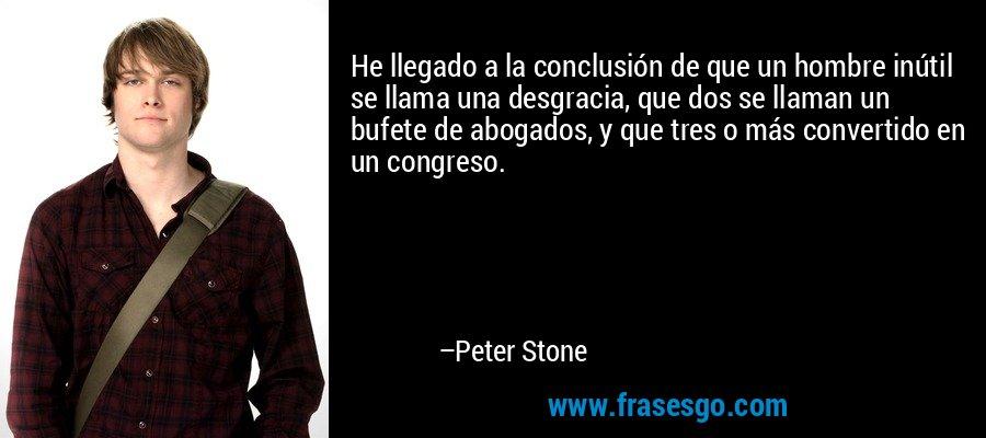 He llegado a la conclusión de que un hombre inútil se llama una desgracia, que dos se llaman un bufete de abogados, y que tres o más convertido en un congreso. – Peter Stone