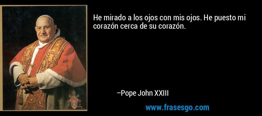 He mirado a los ojos con mis ojos. He puesto mi corazón cerca de su corazón. – Pope John XXIII