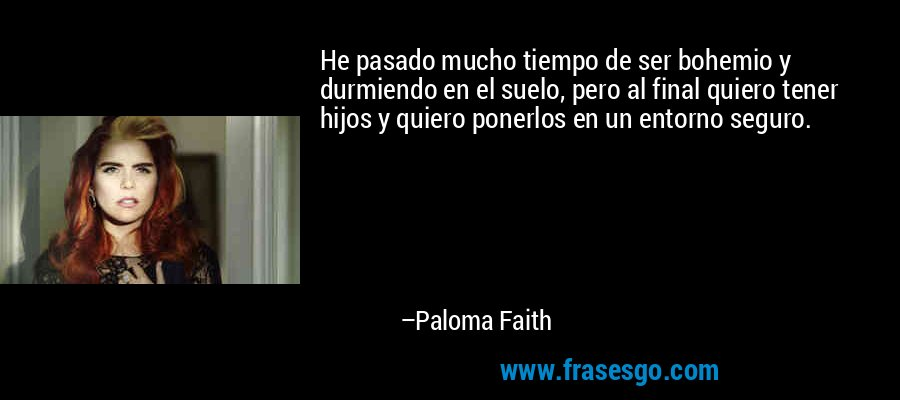 He pasado mucho tiempo de ser bohemio y durmiendo en el suelo, pero al final quiero tener hijos y quiero ponerlos en un entorno seguro. – Paloma Faith