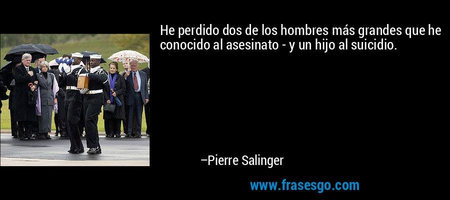 He perdido dos de los hombres más grandes que he conocido al asesinato - y un hijo al suicidio. – Pierre Salinger